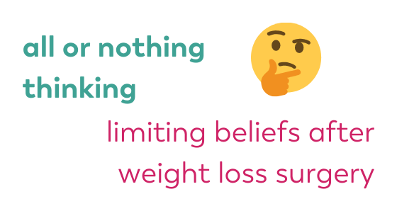 all or nothing thinking, limiting beliefs after weight loss surgery. bariatric surgery blog