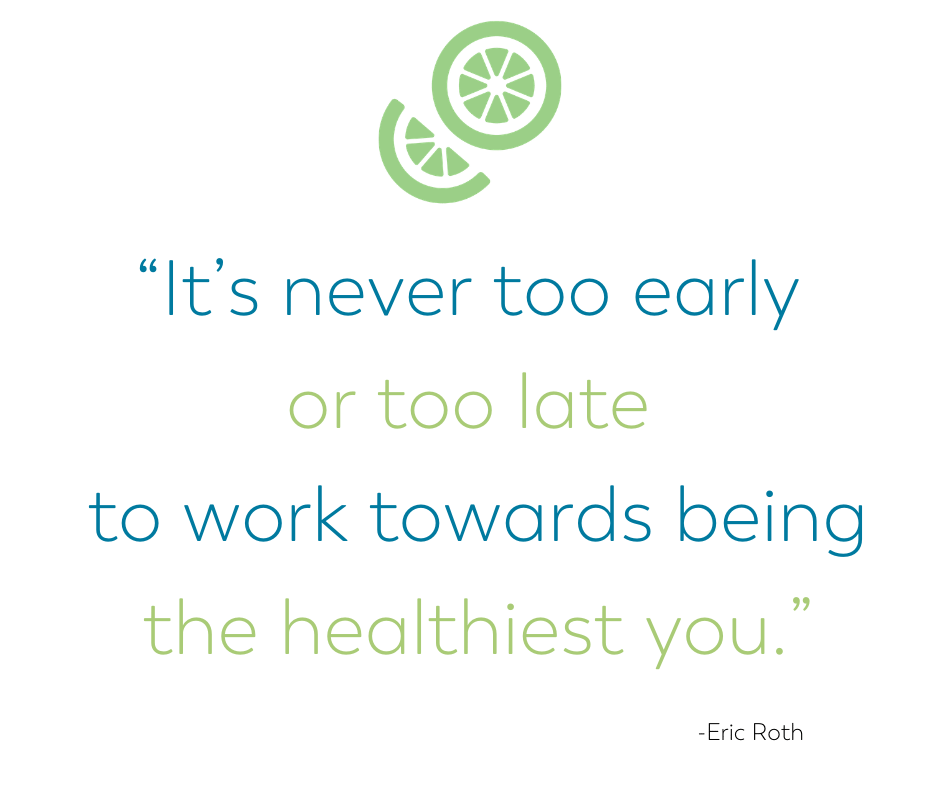 It's never too early or too late to work towards being the healthiest you. Eric Roth